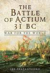 The Battle of Actium 31 BC: War for the World by Lee M. Fratantuono