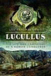 Lucullus: The Life and Campaigns of a Roman Conqueror by Lee M. Fratantuono