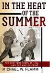In the Heat of the Summer: The New York Riots of 1964 and the War on Crime by Michael W. Flamm